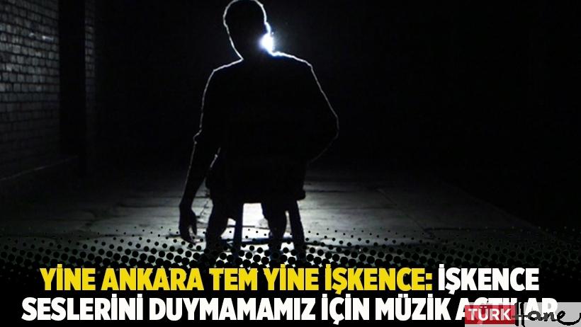 Yine Ankara TEM yine işkence: İşkence seslerini duymamamız için müzik açtılar