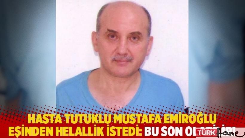 Hasta tutuklu Mustafa Emiroğlu eşinden helallik istedi: Bu son olabilir!