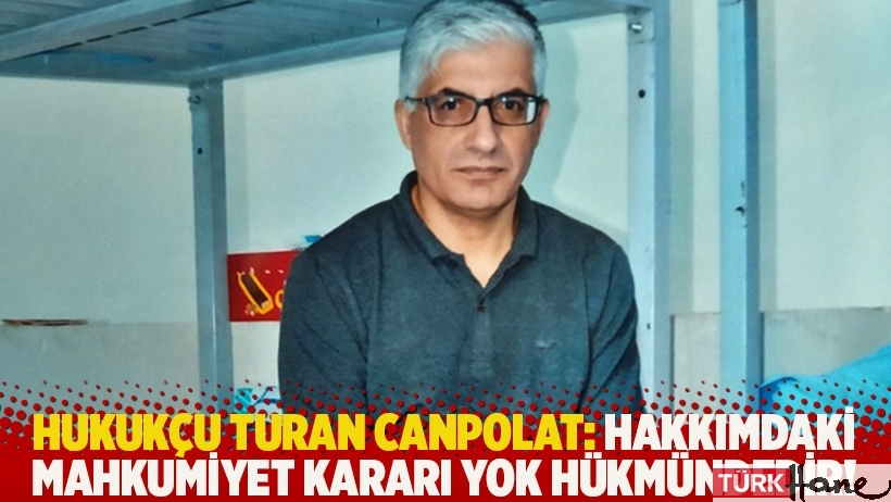 Hukukçu Turan Canpolat: Hakkımdaki mahkumiyet kararı yok hükmündedir!