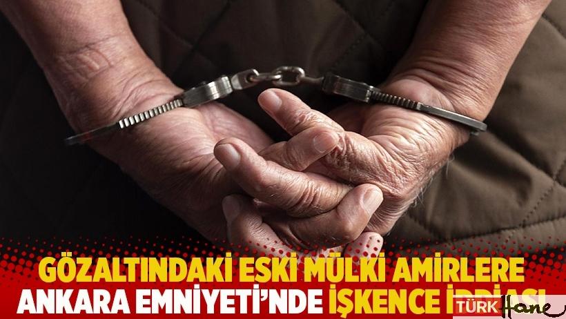 Gözaltındaki eski mülki amirlere Ankara Emniyeti'nde işkence iddiası