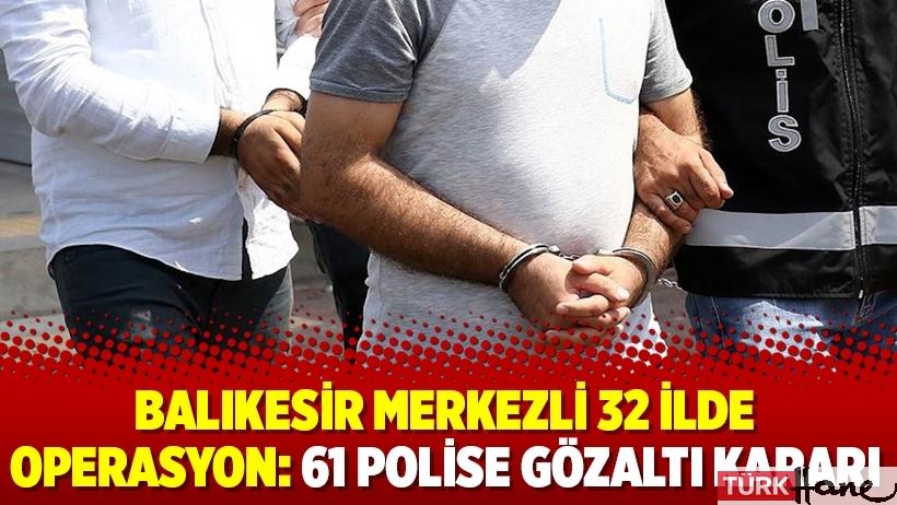 Balıkesir merkezli 32 ilde operasyon: 61 polise gözaltı kararı