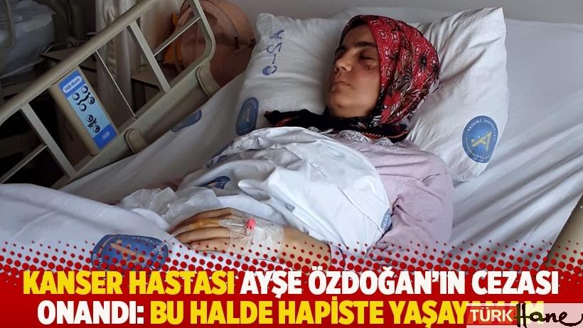 Kanser hastası Ayşe Özdoğan'ın cezası onandı: Bu halde hapiste yaşayamam