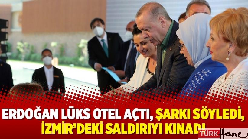 Erdoğan lüks otel açtı, şarkı söyledi, İzmir'deki saldırıyı kınadı