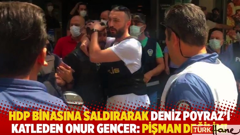 HDP binasına saldırarak Deniz Poyraz'ı öldüren Onur Gencer: Pişman değilim!