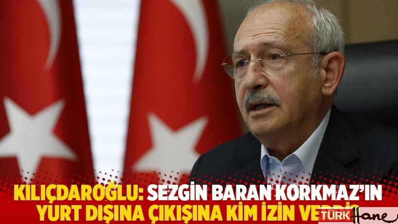Kılıçdaroğlu: Sezgin Baran Korkmaz'ın yurt dışına çıkışına kim izin verdi?