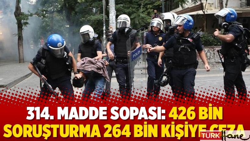 314. madde sopası: 426 bin soruşturma 264 bin kişiye ceza