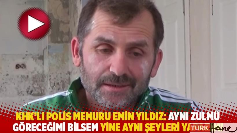 KHK'lı polis memuru Emin Yıldız: Aynı zulmü göreceğimi bilsem yine aynı şeyleri yaparım!