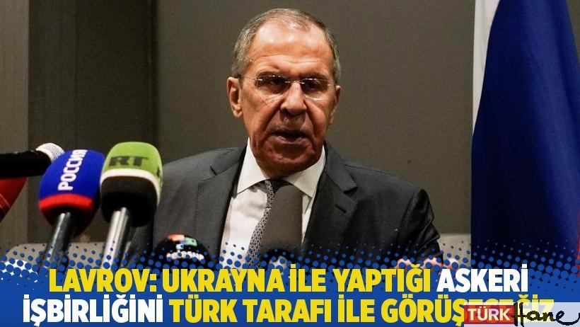 Lavrov: Ukrayna ile yaptığı askeri işbirliğini Türk tarafı ile görüşeceğiz