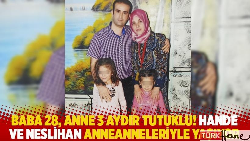Baba 28, anne 3 aydır tutuklu! Neslihan ve Hande anneanneleriyle birlikte yaşıyor