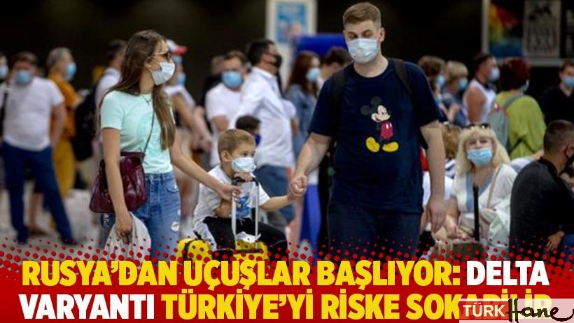 Rusya'dan uçuşlar başlıyor: Delta varyantı Türkiye'yi riske sokabilir