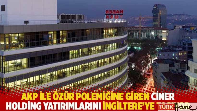AKP ile özür polemiğine giren Ciner Holding yatırımlarını İngiltere'ye taşıyor