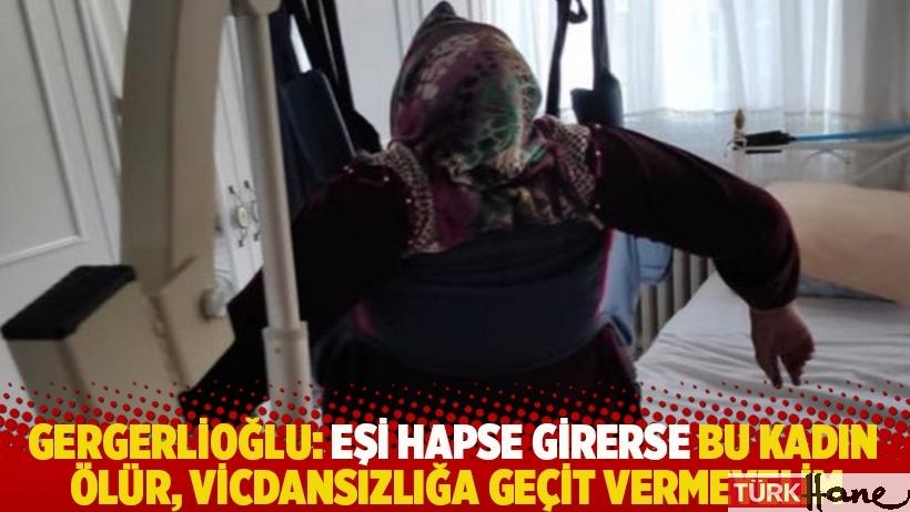 Gergerlioğlu: Eşi hapse girerse bu kadın ölür, vicdansızlığa geçit vermeyelim