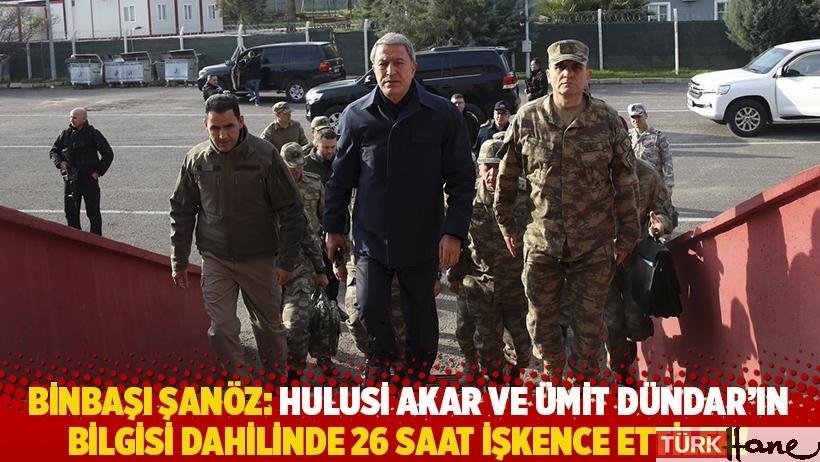Binbaşı Şanöz: Hulusi Akar ve Ümit Dündar'ın bilgisi dahilinde 26 saat işkence ettiler