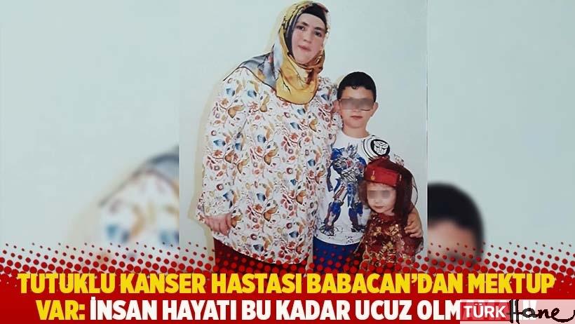 Tutuklu kanser hastası Babacan'dan mektup var: İnsan hayatı bu kadar ucuz olmamalı!