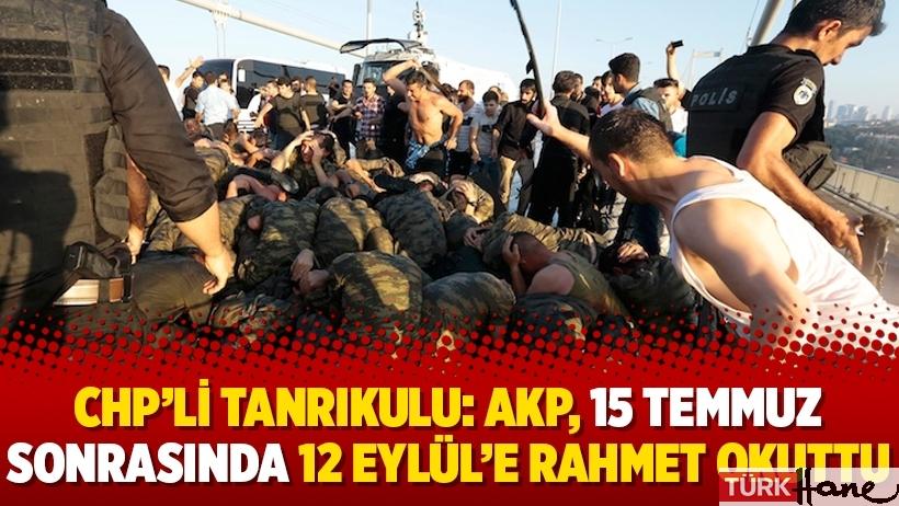 CHP'li Tanrıkulu: AKP, 15 Temmuz sonrasında 12 Eylül'e rahmet okuttu