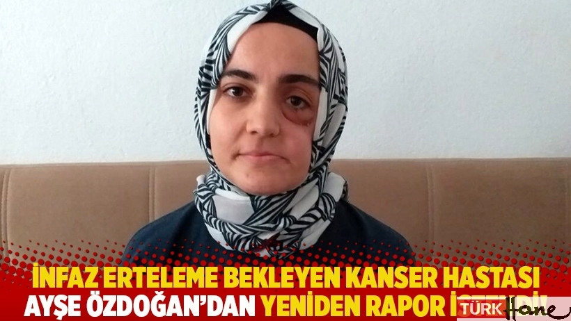 İnfaz erteleme bekleyen kanser hastası Ayşe Özdoğan'dan yeniden rapor istendi!