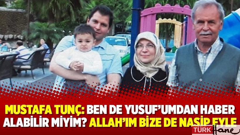 Mustafa Tunç: Ben de Yusuf'umdan haber alabilir miyim? Allah'ım bize de nasip eyle