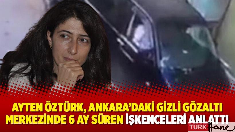 Ayten Öztürk, Ankara'daki gizli gözaltı merkezinde 6 ay süren işkenceleri anlattı