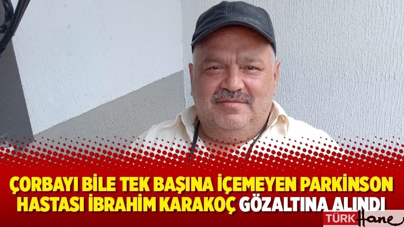 Çorbayı bile tek başına içemeyen Parkinson hastası İbrahim Karakoç gözaltına alındı