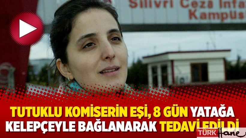 Tutuklu komiserin eşi, 8 gün yatağa kelepçeyle bağlanarak tedavi edildi