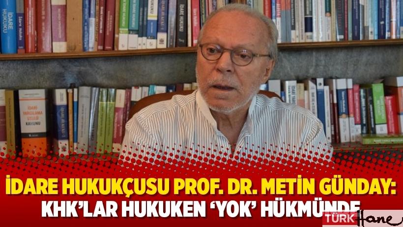 İdare Hukukçusu Prof. Dr. Metin Günday: KHK'lar hukuken 'yok' hükmünde
