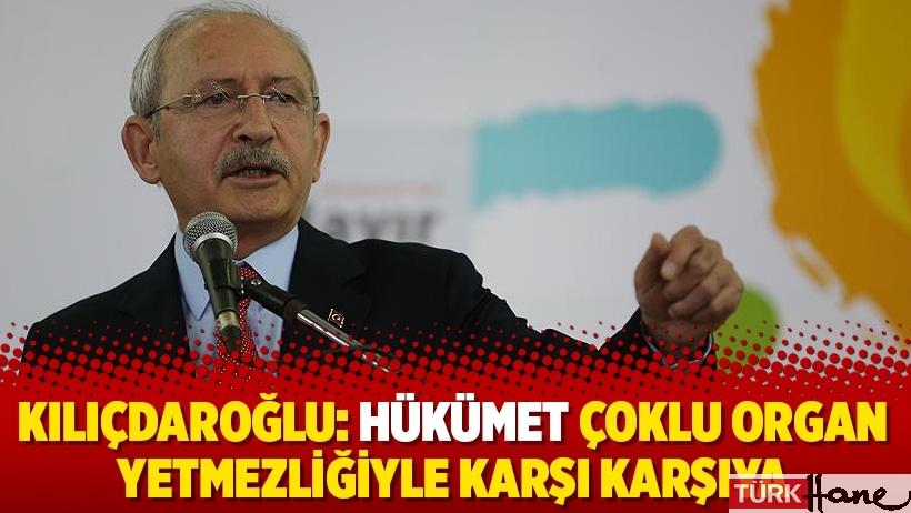 Kılıçdaroğlu: Hükümet çoklu organ yetmezliğiyle karşı karşıya