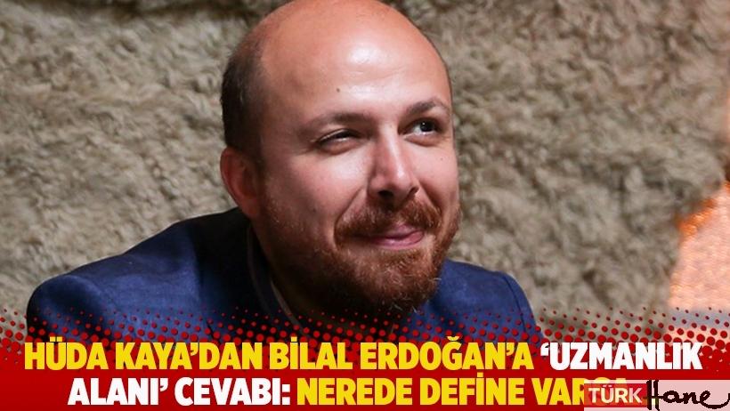 Hüda Kaya'dan Bilal Erdoğan'a 'uzmanlık alanı' cevabı: Nerede define varsa...