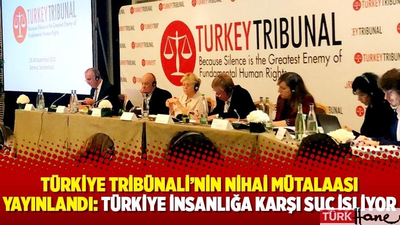 Türkiye Tribünali'nin nihai mütalaası yayınlandı: Türkiye insanlığa karşı suç işliyor