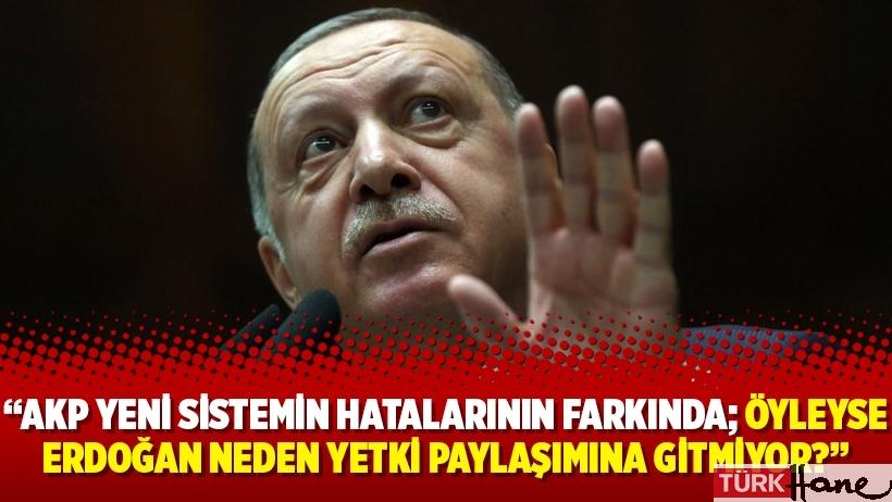 """""""AKP yeni sistemin hatalarının farkında; öyleyse Erdoğan neden yetki paylaşımına gitmiyor?"""""""