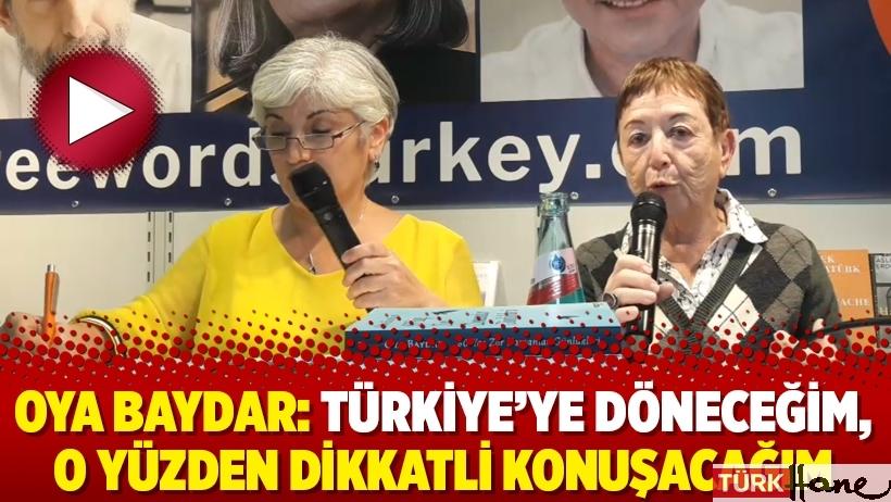 Oya Baydar: Türkiye'ye döneceğim, o yüzden dikkatli konuşacağım