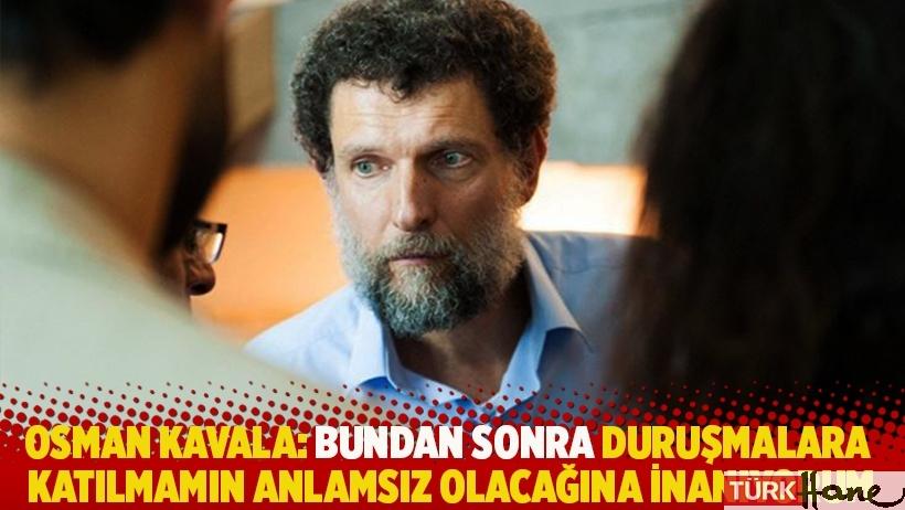 Osman Kavala, artık duruşmalara katılmayacağını ve savunma yapmayacağını açıkladı